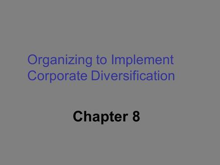 Chapter 8 Organizing to Implement Corporate Diversification.