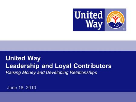 United Way Leadership and Loyal Contributors Raising Money and Developing Relationships June 18, 2010.