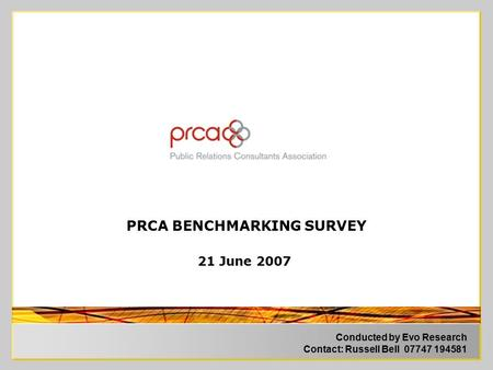 Conducted by Evo Research Contact: Russell Bell 07747 194581 PRCA BENCHMARKING SURVEY 21 June 2007.