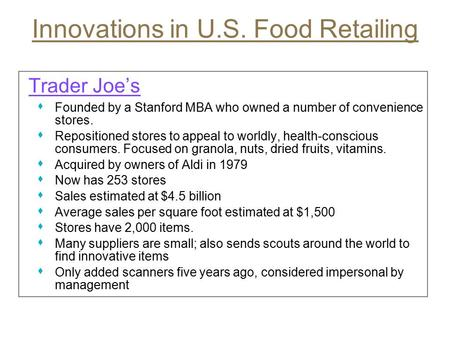Innovations in U.S. Food Retailing Trader Joe's s Founded by a Stanford MBA who owned a number of convenience stores. s Repositioned stores to appeal to.