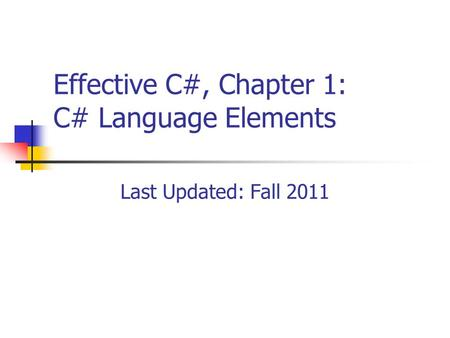 Effective C#, Chapter 1: C# Language Elements Last Updated: Fall 2011.
