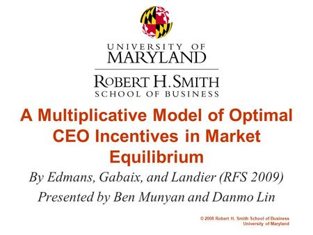 © 2008 Robert H. Smith School of Business University of Maryland A Multiplicative Model of Optimal CEO Incentives in Market Equilibrium By Edmans, Gabaix,