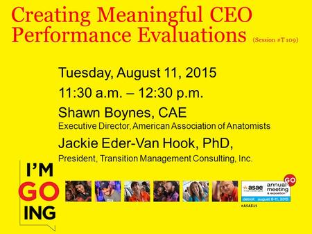 Creating Meaningful CEO Performance Evaluations (Session #T 109) Tuesday, August 11, 2015 11:30 a.m. – 12:30 p.m. Shawn Boynes, CAE Executive Director,