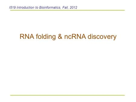 RNA folding & ncRNA discovery I519 Introduction to Bioinformatics, Fall, 2012.