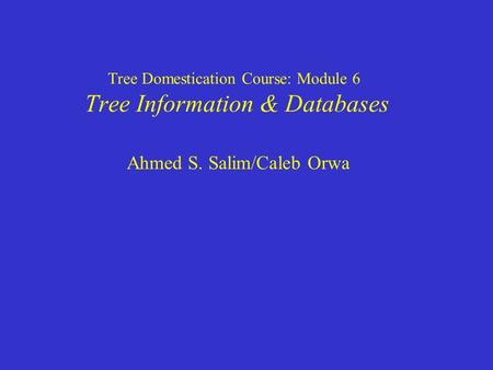 Tree Domestication Course: Module 6 Tree Information & Databases Ahmed S. Salim/Caleb Orwa.