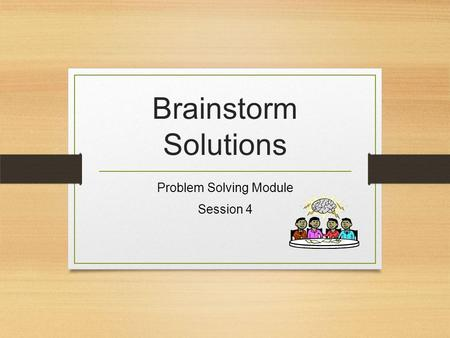 Brainstorm Solutions Problem Solving Module Session 4.
