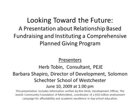 Looking Toward the Future: A Presentation about Relationship Based Fundraising and Instituting a Comprehensive Planned Giving Program Presenters Herb Tobin,