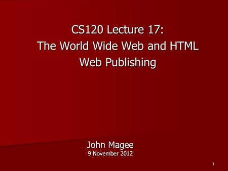 1 John Magee 9 November 2012 CS120 Lecture 17: The World Wide Web and HTML Web Publishing.