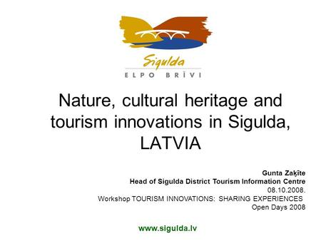 Nature, cultural heritage and tourism innovations in Sigulda, LATVIA Gunta Zaķīte Head of Sigulda District Tourism Information Centre 08.10.2008. Workshop.
