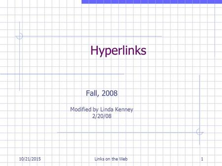 10/21/2015Links on the Web1 Hyperlinks Fall, 2008 Modified by Linda Kenney 2/20/08.