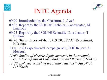 Mats Lindroos INTC Agenda 09:00 Introduction by the Chairman, J. Äystö 09:05 Report by the ISOLDE Technical Coordinator, M. Lindroos 09:25 Report by the.