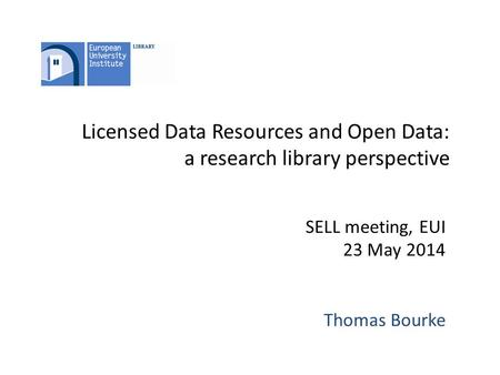Licensed Data Resources and Open Data: a research library perspective SELL meeting, EUI 23 May 2014 Thomas Bourke.