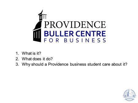 1.What is it? 2.What does it do? 3.Why should a Providence business student care about it?