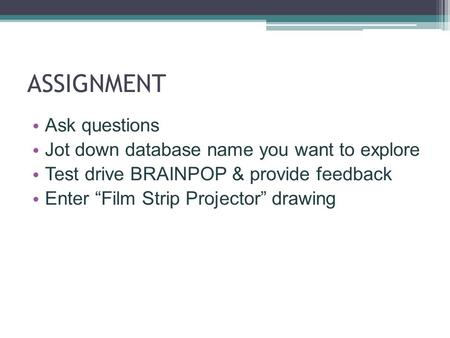 "ASSIGNMENT Ask questions Jot down database name you want to explore Test drive BRAINPOP & provide feedback Enter ""Film Strip Projector"" drawing."