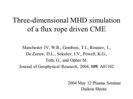 Three-dimensional MHD simulation of a flux rope driven CME Manchester IV, W.B., Gombosi, T.I., Roussev, I., De Zeeuw, D.L., Sokolov, I.V., Powell, K.G.,