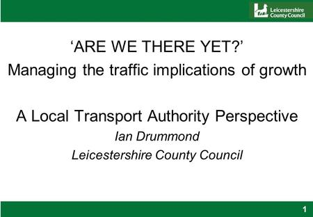 1 'ARE WE THERE YET?' Managing the traffic implications of growth A Local Transport Authority Perspective Ian Drummond Leicestershire County Council.