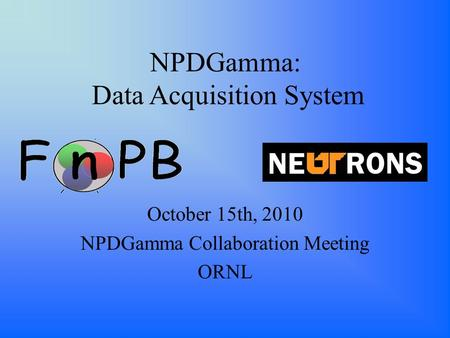 NPDGamma: Data Acquisition System October 15th, 2010 NPDGamma Collaboration Meeting ORNL.
