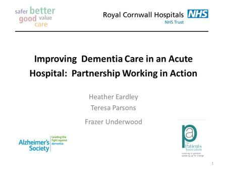 Improving Dementia Care in an Acute Hospital: Partnership Working in Action Heather Eardley Teresa Parsons Frazer Underwood 1.