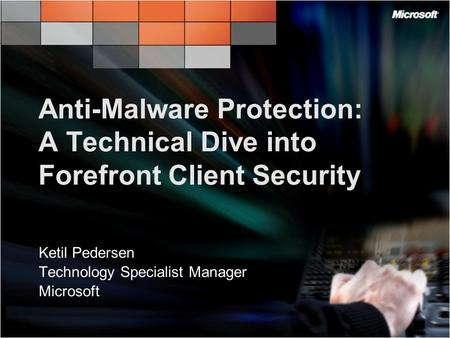 Anti-Malware Protection: A Technical Dive into Forefront Client Security Ketil Pedersen Technology Specialist Manager Microsoft.