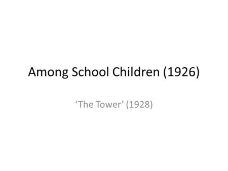 "Among School Children (1926) 'The Tower' (1928). Yeats' note on the composition ""Topic for a poem – school children and the thought that life will waste."