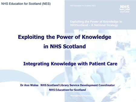 Exploiting the Power of Knowledge in NHS Scotland Integrating Knowledge with Patient Care Dr Ann Wales NHS Scotland Library Service Development Coordinator.