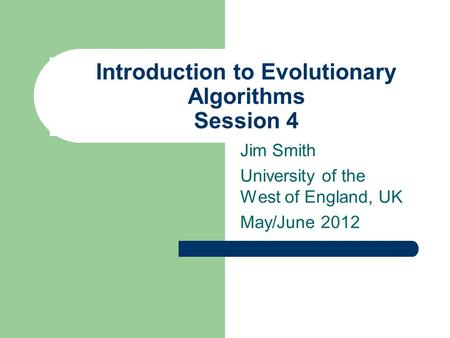 Introduction to Evolutionary Algorithms Session 4 Jim Smith University of the West of England, UK May/June 2012.