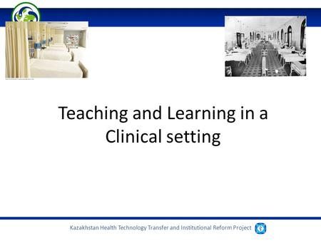 Kazakhstan Health Technology Transfer and Institutional Reform Project Teaching and Learning in a Clinical setting.
