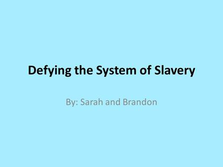 Defying the System of Slavery By: Sarah and Brandon.