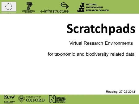 Scratchpads Virtual Research Environments for taxonomic and biodiversity related data Reading, 27-02-2013.