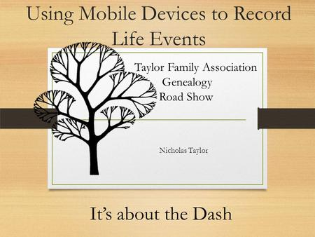 Using Mobile Devices to Record Life Events It's about the Dash Taylor Family Association Genealogy Road Show Nicholas Taylor.