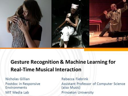 Gesture Recognition & Machine Learning for Real-Time Musical Interaction Rebecca Fiebrink Assistant Professor of Computer Science (also Music) Princeton.