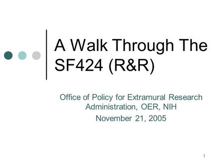 1 A Walk Through The SF424 (R&R) Office of Policy for Extramural Research Administration, OER, NIH November 21, 2005.