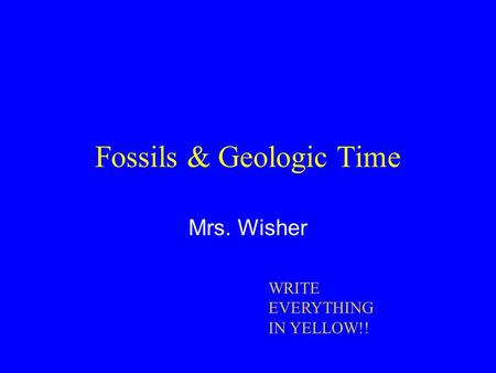 Fossils & Geologic Time Mrs. Wisher WRITE EVERYTHING IN YELLOW!!