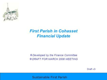 Sustainable First Parish First Parish in Cohasset Financial Update  Developed by the Finance Committee  DRAFT FOR MARCH 2008 MEETING Draft v3.