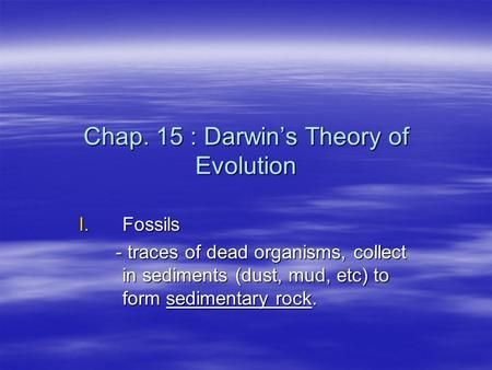 Chap. 15 : Darwin's Theory of Evolution I.Fossils - traces of dead organisms, collect in sediments (dust, mud, etc) to form sedimentary rock. - traces.