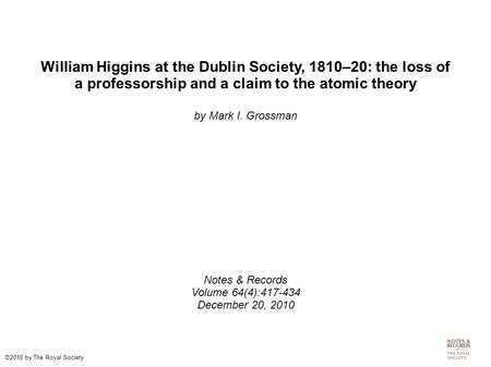 William Higgins at the Dublin Society, 1810–20: the loss of a professorship and a claim to the atomic theory by Mark I. Grossman Notes & Records Volume.