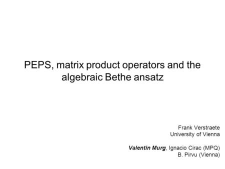 PEPS, matrix product operators and the algebraic Bethe ansatz Frank Verstraete University of Vienna Valentin Murg, Ignacio Cirac (MPQ) B. Pirvu (Vienna)