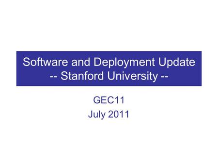 Software and Deployment Update -- Stanford University -- GEC11 July 2011.