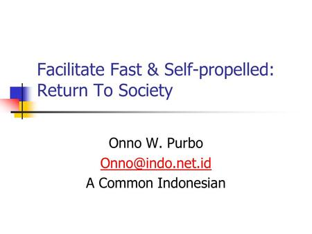 Facilitate Fast & Self-propelled: Return To Society Onno W. Purbo A Common Indonesian.