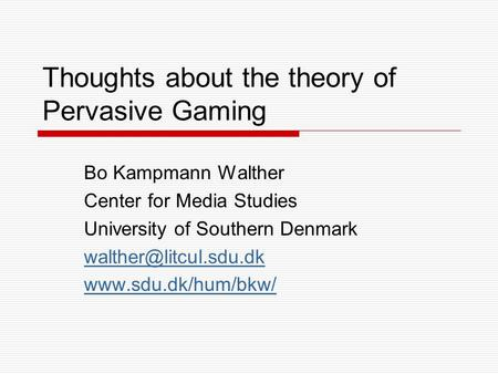 Thoughts about the theory of Pervasive Gaming Bo Kampmann Walther Center for Media Studies University of Southern Denmark
