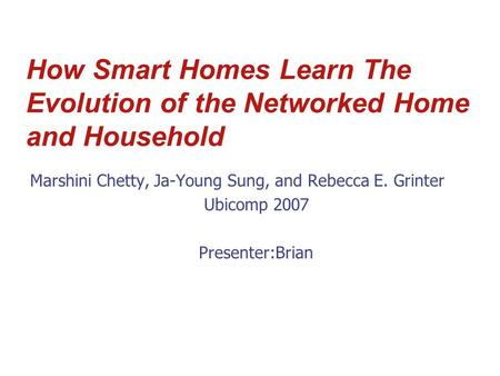 How Smart Homes Learn The Evolution of the Networked Home and Household Marshini Chetty, Ja-Young Sung, and Rebecca E. Grinter Ubicomp 2007 Presenter:Brian.