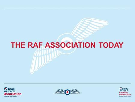 THE RAF ASSOCIATION TODAY. Who are we? Membership Organisation & Welfare Charity Offering help and support for the whole RAF family Self financing.