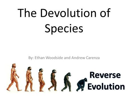 The Devolution of Species By: Ethan Woodside and Andrew Carenza.