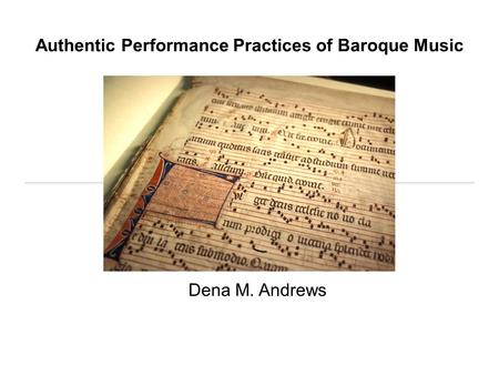 Authentic Performance Practices of Baroque Music Dena M. Andrews.