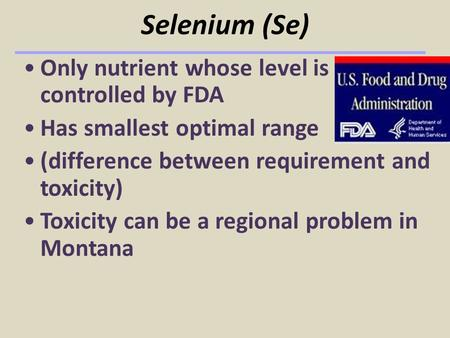 Selenium (Se) Only nutrient whose level is controlled by FDA Has smallest optimal range (difference between requirement and toxicity) Toxicity can be a.