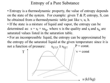 Entropy of a Pure Substance Entropy is a thermodynamic property, the value of entropy depends on the state of the system. For example: given T & P, entropy,
