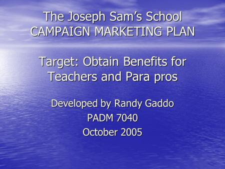 The Joseph Sam's School CAMPAIGN MARKETING PLAN Target: Obtain Benefits for Teachers and Para pros Developed by Randy Gaddo PADM 7040 October 2005.