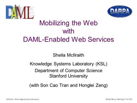 McIlraith - Knowledge Systems Laboratory DAML/Horus Meeting 02/16/2001 Mobilizing the Web with DAML-Enabled Web Services Sheila McIlraith Knowledge Systems.