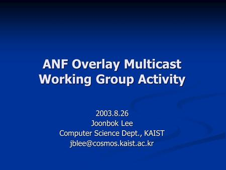 ANF Overlay Multicast Working Group Activity 2003.8.26 Joonbok Lee Computer Science Dept., KAIST