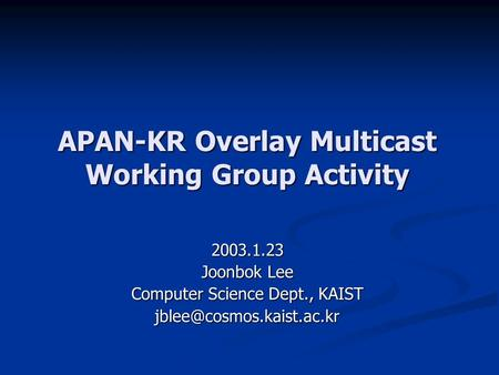 APAN-KR Overlay Multicast Working Group Activity 2003.1.23 Joonbok Lee Computer Science Dept., KAIST